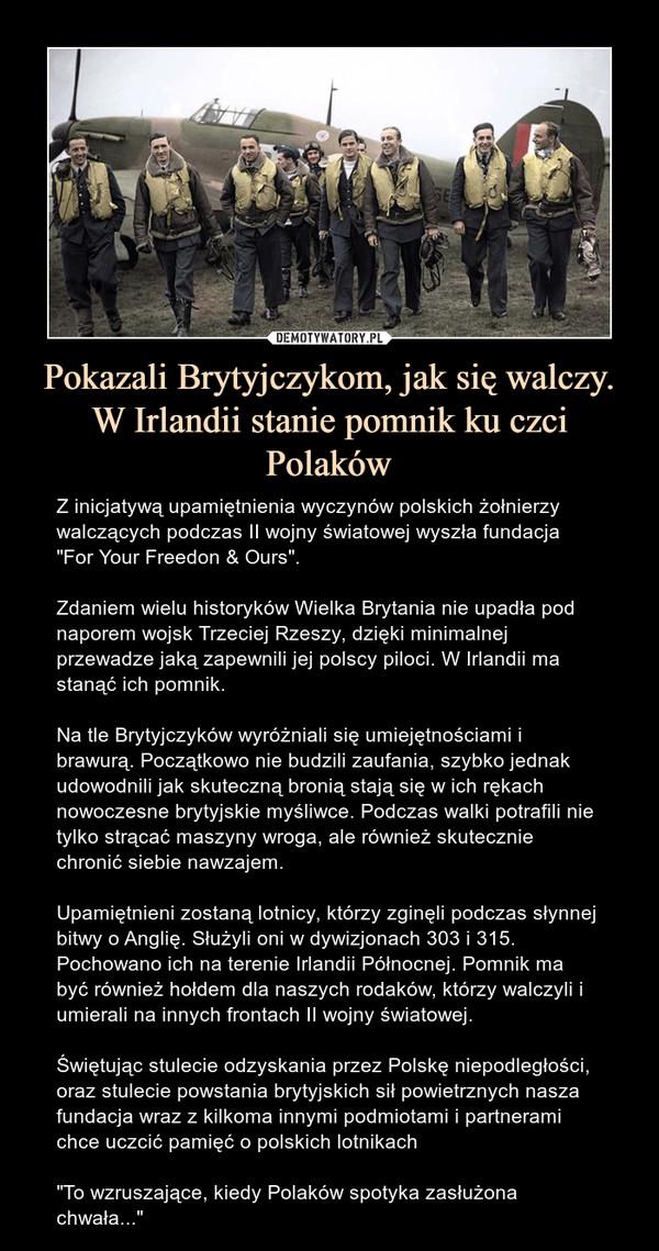 """Pokazali Brytyjczykom, jak się walczy. W Irlandii stanie pomnik ku czci Polaków – Z inicjatywą upamiętnienia wyczynów polskich żołnierzy walczących podczas II wojny światowej wyszła fundacja """"For Your Freedon & Ours"""".Zdaniem wielu historyków Wielka Brytania nie upadła pod naporem wojsk Trzeciej Rzeszy, dzięki minimalnej przewadze jaką zapewnili jej polscy piloci. W Irlandii ma stanąć ich pomnik. Na tle Brytyjczyków wyróżniali się umiejętnościami i brawurą. Początkowo nie budzili zaufania, szybko jednak udowodnili jak skuteczną bronią stają się w ich rękach nowoczesne brytyjskie myśliwce. Podczas walki potrafili nie tylko strącać maszyny wroga, ale również skutecznie chronić siebie nawzajem.Upamiętnieni zostaną lotnicy, którzy zginęli podczas słynnej bitwy o Anglię. Służyli oni w dywizjonach 303 i 315. Pochowano ich na terenie Irlandii Północnej. Pomnik ma być również hołdem dla naszych rodaków, którzy walczyli i umierali na innych frontach II wojny światowej.Świętując stulecie odzyskania przez Polskę niepodległości, oraz stulecie powstania brytyjskich sił powietrznych nasza fundacja wraz z kilkoma innymi podmiotami i partnerami chce uczcić pamięć o polskich lotnikach """"To wzruszające, kiedy Polaków spotyka zasłużona chwała..."""""""