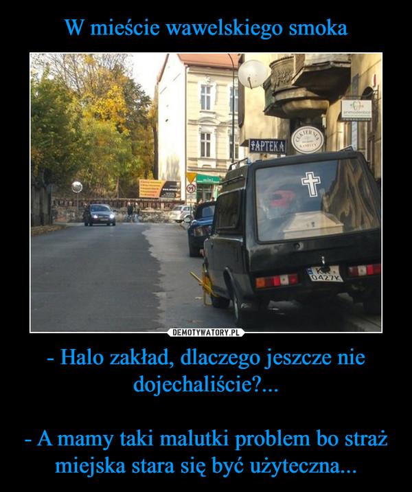 - Halo zakład, dlaczego jeszcze nie dojechaliście?...- A mamy taki malutki problem bo straż miejska stara się być użyteczna... –