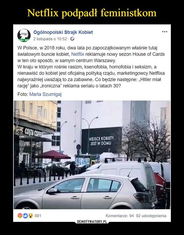 """–  MIEJSCE KOBIETY JEST W DOMUOgólnopolski Strajk Kobiet 2 listopada 0 10:52 G W Polsce, w 2018 roku, dwa lata po zapoczątkowanym właśnie tutaj światowym buncie kobiet, Netflix reklamuje nowy sezon House of Cards w ten oto sposób, w samym centrum Warszawy. W kraju w którym rośnie rasizm, ksenofobia, homofobia i seksizm, a nienawiść do kobiet jest oficjalną polityką rządu, marketingowcy Netflixa najwyraźniej uważają to za zabawne. Co będzie następne: """"Hitler miał rację"""" jako """"ironiczna"""" reklama serialu o latach 30? Foto: Marta Szumîgaj"""