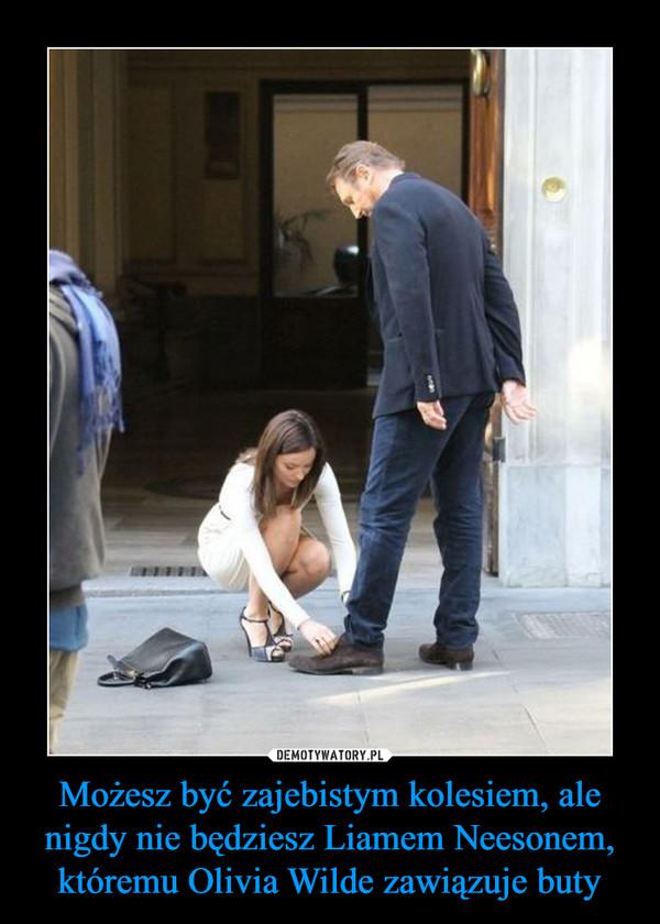 Możesz być zajebistym kolesiem, ale nigdy nie będziesz Liamem Neesonem, któremu Olivia Wilde zawiązuje buty –