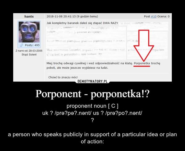 Porponent - porponetka!? – proponent noun [ C ]uk  /prəˈpəʊ.nənt/ us  /prəˈpoʊ.nənt/a person who speaks publicly in support of a particular idea or plan of action: