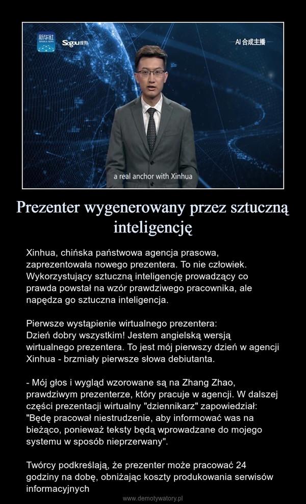 """Prezenter wygenerowany przez sztuczną inteligencję – Xinhua, chińska państwowa agencja prasowa, zaprezentowała nowego prezentera. To nie człowiek. Wykorzystujący sztuczną inteligencję prowadzący co prawda powstał na wzór prawdziwego pracownika, ale napędza go sztuczna inteligencja.Pierwsze wystąpienie wirtualnego prezentera:Dzień dobry wszystkim! Jestem angielską wersją wirtualnego prezentera. To jest mój pierwszy dzień w agencji Xinhua - brzmiały pierwsze słowa debiutanta.- Mój głos i wygląd wzorowane są na Zhang Zhao, prawdziwym prezenterze, który pracuje w agencji. W dalszej części prezentacji wirtualny """"dziennikarz"""" zapowiedział: """"Będę pracował niestrudzenie, aby informować was na bieżąco, ponieważ teksty będą wprowadzane do mojego systemu w sposób nieprzerwany"""". Twórcy podkreślają, że prezenter może pracować 24 godziny na dobę, obniżając koszty produkowania serwisów informacyjnych"""