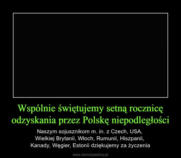 Wspólnie świętujemy setną rocznicę odzyskania przez Polskę niepodległości – Naszym sojusznikom m. in. z Czech, USA, Wielkiej Brytanii, Włoch, Rumunii, Hiszpanii, Kanady, Węgier, Estonii dziękujemy za życzenia