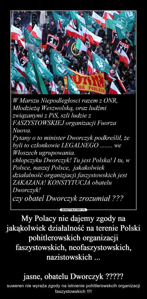My Polacy nie dajemy zgody na jakąkolwiek działalność na terenie Polski pohitlerowskich organizacji faszystowskich, neofaszystowskich, nazistowskich ...jasne, obatelu Dworczyk ????? – suweren nie wyraża zgody na istnienie pohitlerowskcih organizacji faszystowskich !!!!