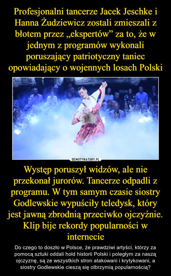 Występ poruszył widzów, ale nie przekonał jurorów. Tancerze odpadli z programu. W tym samym czasie siostry Godlewskie wypuściły teledysk, który jest jawną zbrodnią przeciwko ojczyźnie. Klip bije rekordy popularności w internecie – Do czego to doszło w Polsce, że prawdziwi artyści, którzy za pomocą sztuki oddali hold historii Polski i poległym za naszą ojczyznę, są ze wszystkich stron atakowani i krytykowani, a siostry Godlewskie cieszą się olbrzymią popularnością?