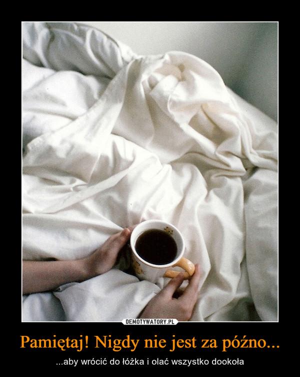 Pamiętaj! Nigdy nie jest za późno... – ...aby wrócić do łóżka i olać wszystko dookoła