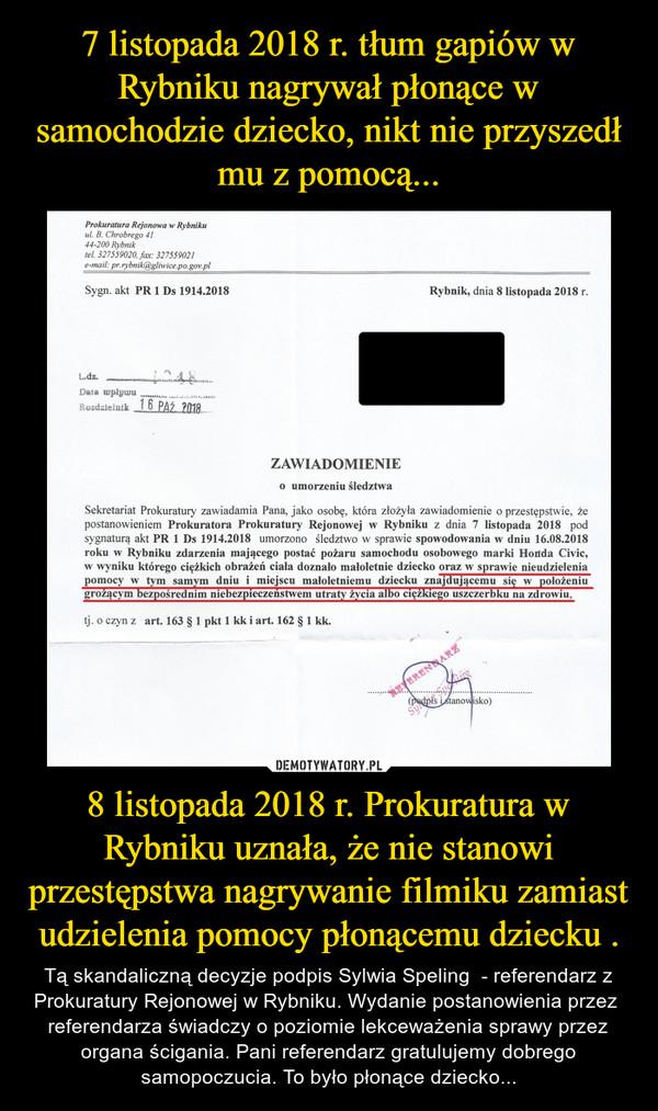 8 listopada 2018 r. Prokuratura w Rybniku uznała, że nie stanowi przestępstwa nagrywanie filmiku zamiast udzielenia pomocy płonącemu dziecku . – Tą skandaliczną decyzje podpis Sylwia Speling  - referendarz z Prokuratury Rejonowej w Rybniku. Wydanie postanowienia przez  referendarza świadczy o poziomie lekceważenia sprawy przez organa ścigania. Pani referendarz gratulujemy dobrego samopoczucia. To było płonące dziecko...