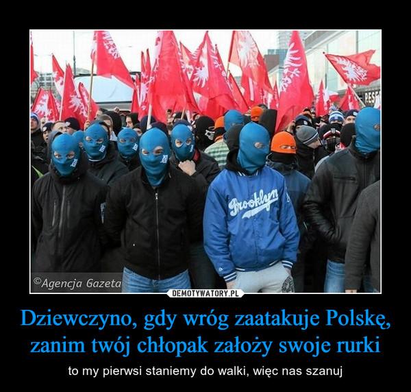 Dziewczyno, gdy wróg zaatakuje Polskę, zanim twój chłopak założy swoje rurki – to my pierwsi staniemy do walki, więc nas szanuj