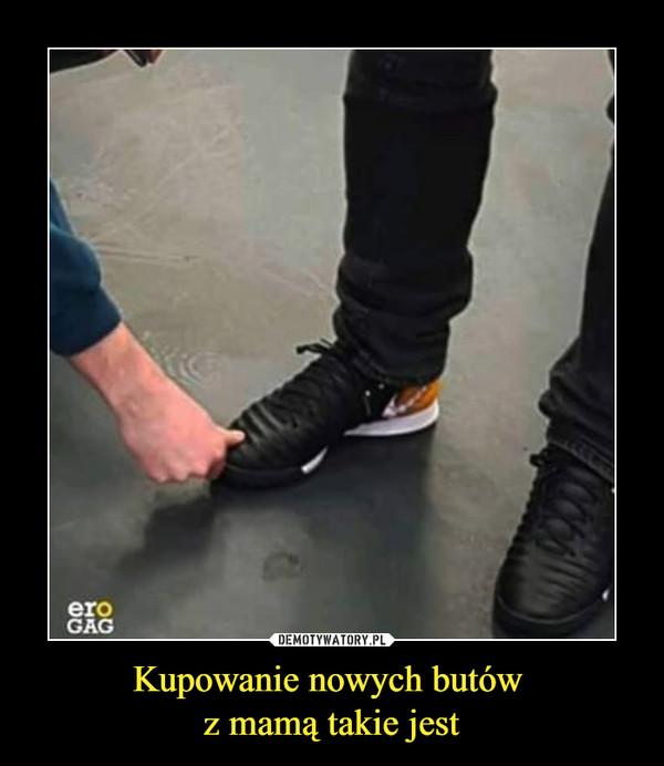 Kupowanie nowych butów z mamą takie jest –