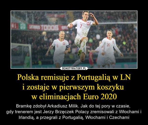 Polska remisuje z Portugalią w LNi zostaje w pierwszym koszyku w eliminacjach Euro 2020 – Bramkę zdobył Arkadiusz Milik. Jak do tej pory w czasie, gdy trenerem jest Jerzy Brzęczek Polacy zremisowali z Włochami i Irlandią, a przegrali z Portugalią, Włochami i Czechami