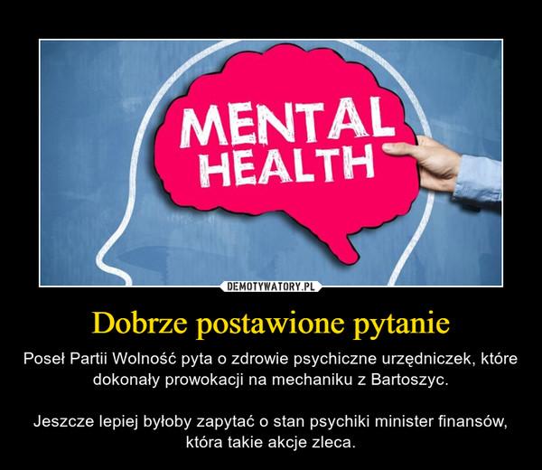 Dobrze postawione pytanie – Poseł Partii Wolność pyta o zdrowie psychiczne urzędniczek, które dokonały prowokacji na mechaniku z Bartoszyc.Jeszcze lepiej byłoby zapytać o stan psychiki minister finansów, która takie akcje zleca.
