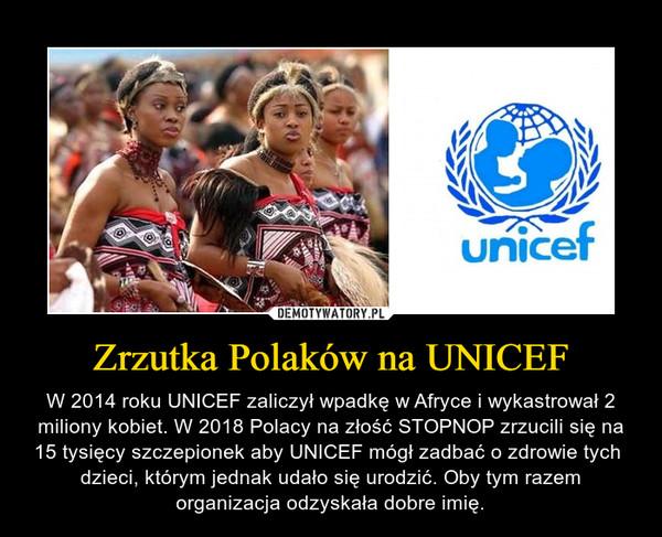 Zrzutka Polaków na UNICEF – W 2014 roku UNICEF zaliczył wpadkę w Afryce i wykastrował 2 miliony kobiet. W 2018 Polacy na złość STOPNOP zrzucili się na 15 tysięcy szczepionek aby UNICEF mógł zadbać o zdrowie tych  dzieci, którym jednak udało się urodzić. Oby tym razem organizacja odzyskała dobre imię.