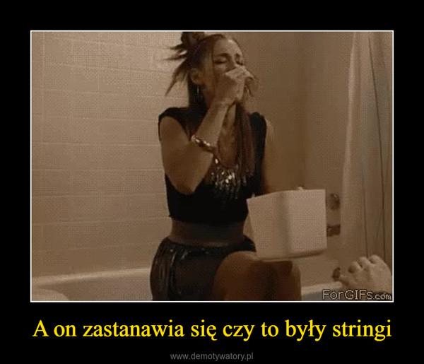 A on zastanawia się czy to były stringi –