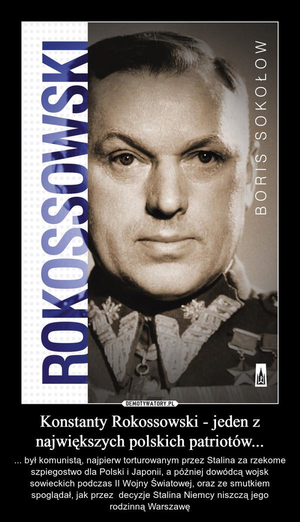 Konstanty Rokossowski - jeden z największych polskich patriotów... – ... był komunistą, najpierw torturowanym przez Stalina za rzekome szpiegostwo dla Polski i Japonii, a później dowódcą wojsk sowieckich podczas II Wojny Światowej, oraz ze smutkiem spoglądał, jak przez  decyzje Stalina Niemcy niszczą jego rodzinną Warszawę