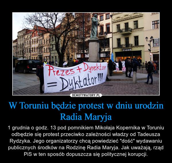 """W Toruniu będzie protest w dniu urodzin Radia Maryja – 1 grudnia o godz. 13 pod pomnikiem Mikołaja Kopernika w Toruniu odbędzie się protest przeciwko zależności władzy od Tadeusza Rydzyka. Jego organizatorzy chcą powiedzieć """"dość"""" wydawaniu publicznych środków na Rodzinę Radia Maryja. Jak uważają, rząd PiS w ten sposób dopuszcza się politycznej korupcji."""