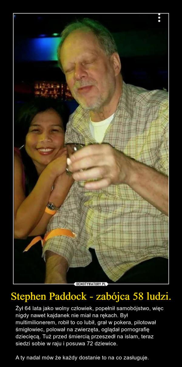 Stephen Paddock - zabójca 58 ludzi. – Żył 64 lata jako wolny człowiek, popełnił samobójstwo, więc nigdy nawet kajdanek nie miał na rękach. Był multimilionerem, robił to co lubił, grał w pokera, pilotował śmigłowiec, polował na zwierzęta, oglądał pornografię dziecięcą. Tuż przed śmiercią przeszedł na islam, teraz siedzi sobie w raju i posuwa 72 dziewice. A ty nadal mów że każdy dostanie to na co zasługuje.