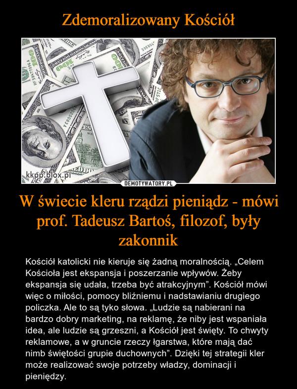 """W świecie kleru rządzi pieniądz - mówi prof. Tadeusz Bartoś, filozof, były zakonnik – Kościół katolicki nie kieruje się żadną moralnością. """"Celem Kościoła jest ekspansja i poszerzanie wpływów. Żeby ekspansja się udała, trzeba być atrakcyjnym"""". Kościół mówi więc o miłości, pomocy bliźniemu i nadstawianiu drugiego policzka. Ale to są tyko słowa. """"Ludzie są nabierani na bardzo dobry marketing, na reklamę, że niby jest wspaniała idea, ale ludzie są grzeszni, a Kościół jest święty. To chwyty reklamowe, a w gruncie rzeczy łgarstwa, które mają dać nimb świętości grupie duchownych"""". Dzięki tej strategii kler może realizować swoje potrzeby władzy, dominacji i pieniędzy."""