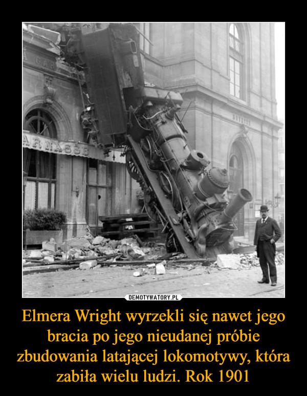 Elmera Wright wyrzekli się nawet jego bracia po jego nieudanej próbie zbudowania latającej lokomotywy, która zabiła wielu ludzi. Rok 1901 –