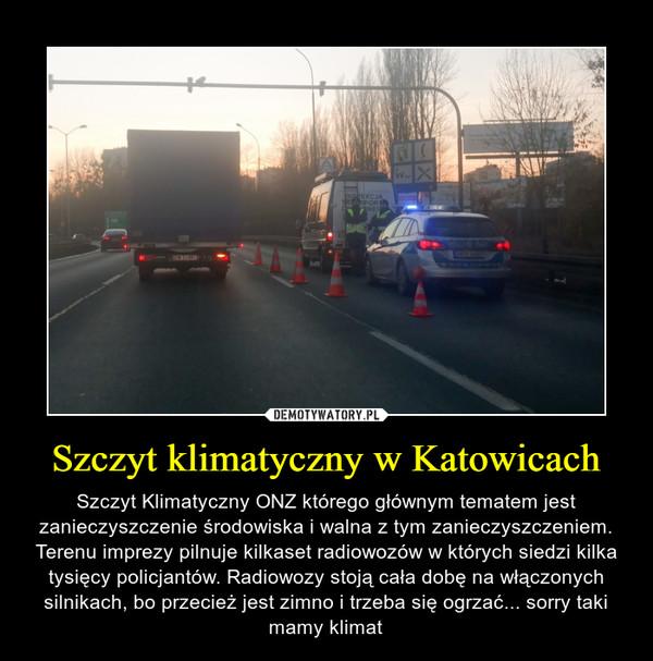Szczyt klimatyczny w Katowicach – Szczyt Klimatyczny ONZ którego głównym tematem jest zanieczyszczenie środowiska i walna z tym zanieczyszczeniem. Terenu imprezy pilnuje kilkaset radiowozów w których siedzi kilka tysięcy policjantów. Radiowozy stoją cała dobę na włączonych silnikach, bo przecież jest zimno i trzeba się ogrzać... sorry taki mamy klimat