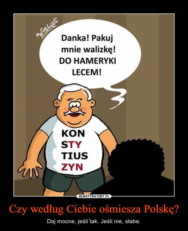 Czy według Ciebie ośmiesza Polskę? – Daj mocne, jeśli tak. Jeśli nie, słabe.