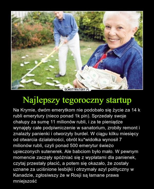 Najlepszy tegoroczny startup – Na Krymie, dwóm emerytkom nie podobało się życie za 14 k rubli emerytury (nieco ponad 1k pin). Sprzedały swoje chałupy za sumę 11 milionów rubli, i za te pieniądze wynajęły całe podpiwniczenie w sanatorium, zrobiły remont i znalazły panienki i otworzyły burdel. W ciągu kilku miesięcy od otwarcia działalności, obrót ku*widołka wynosił 7 milionów rubli, czyli ponad 500 emerytur świeżo upieczonych sutenerek. Ale babciom było mało. W pewnym momencie zaczęły spóźniać się z wypłatami dla panienek, czytaj przestały płacić, a potem się okazało, że zostały uznane za uciśnione lesbijki i otrzymały azyl polityczny w Kanadzie, zgłosiwszy że w Rosji są łamane prawa mniejszość