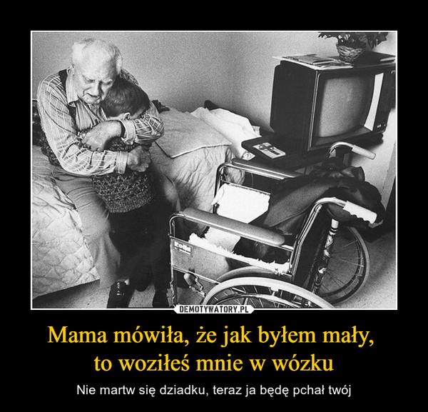 Mama mówiła, że jak byłem mały, to woziłeś mnie w wózku – Nie martw się dziadku, teraz ja będę pchał twój