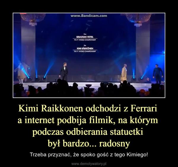 Kimi Raikkonen odchodzi z Ferrari a internet podbija filmik, na którym podczas odbierania statuetki był bardzo... radosny – Trzeba przyznać, że spoko gość z tego Kimiego!