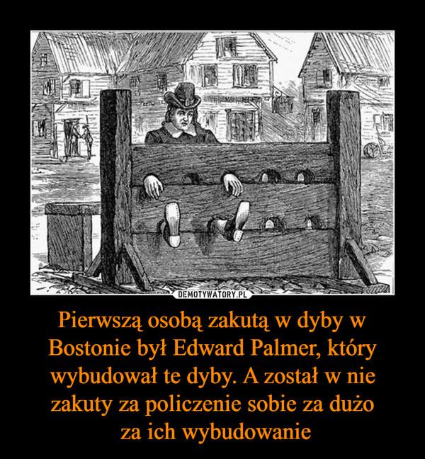 Pierwszą osobą zakutą w dyby w Bostonie był Edward Palmer, który wybudował te dyby. A został w nie zakuty za policzenie sobie za dużo za ich wybudowanie –