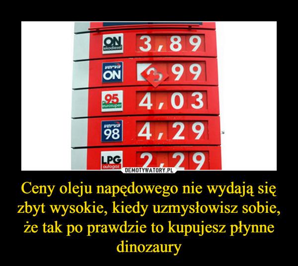 Ceny oleju napędowego nie wydają się zbyt wysokie, kiedy uzmysłowisz sobie, że tak po prawdzie to kupujesz płynne dinozaury –