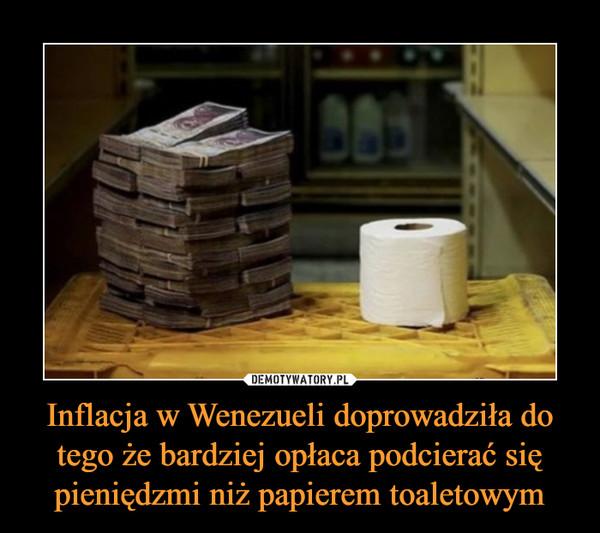 Inflacja w Wenezueli doprowadziła do tego że bardziej opłaca podcierać się pieniędzmi niż papierem toaletowym –