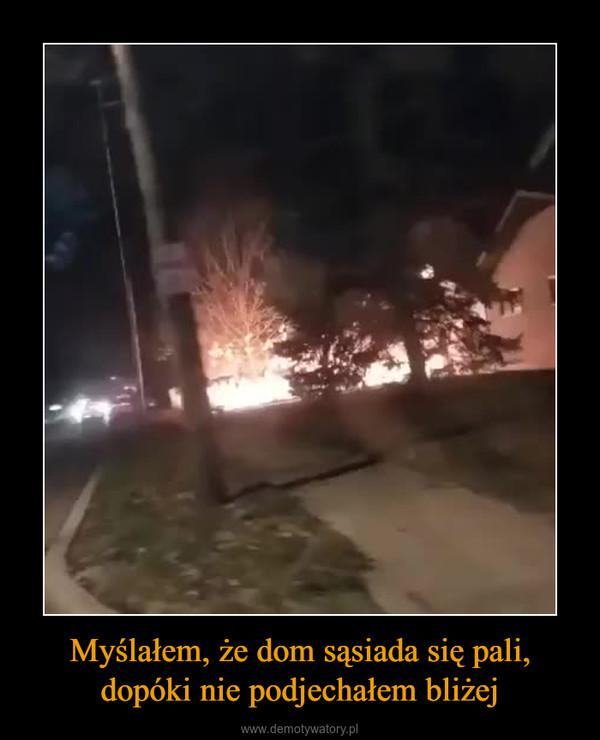 Myślałem, że dom sąsiada się pali,dopóki nie podjechałem bliżej –