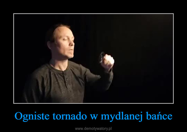 Ogniste tornado w mydlanej bańce –