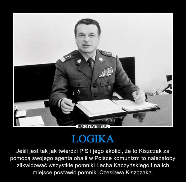 LOGIKA – Jeśli jest tak jak twierdzi PIS i jego akolici, że to Kiszczak za pomocą swojego agenta obalił w Polsce komunizm to należałoby zlikwidować wszystkie pomniki Lecha Kaczyńskiego i na ich miejsce postawić pomniki Czesława Kiszczaka.