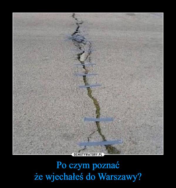 Po czym poznaćże wjechałeś do Warszawy? –