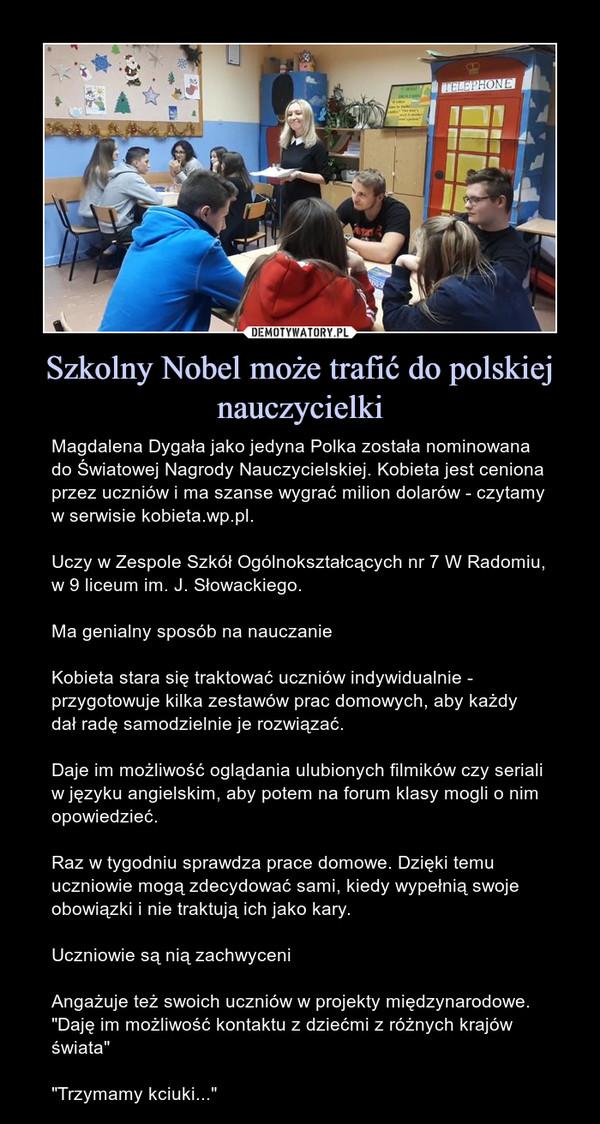 """Szkolny Nobel może trafić do polskiej nauczycielki – Magdalena Dygała jako jedyna Polka została nominowana do Światowej Nagrody Nauczycielskiej. Kobieta jest ceniona przez uczniów i ma szanse wygrać milion dolarów - czytamy w serwisie kobieta.wp.pl. Uczy w Zespole Szkół Ogólnokształcących nr 7 W Radomiu, w 9 liceum im. J. Słowackiego.Ma genialny sposób na nauczanieKobieta stara się traktować uczniów indywidualnie - przygotowuje kilka zestawów prac domowych, aby każdy dał radę samodzielnie je rozwiązać.Daje im możliwość oglądania ulubionych filmików czy seriali w języku angielskim, aby potem na forum klasy mogli o nim opowiedzieć.Raz w tygodniu sprawdza prace domowe. Dzięki temu uczniowie mogą zdecydować sami, kiedy wypełnią swoje obowiązki i nie traktują ich jako kary.Uczniowie są nią zachwyceniAngażuje też swoich uczniów w projekty międzynarodowe. """"Daję im możliwość kontaktu z dziećmi z różnych krajów świata""""""""Trzymamy kciuki..."""""""