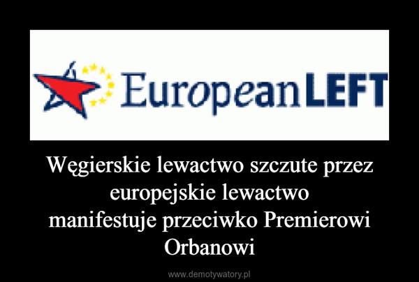 Węgierskie lewactwo szczute przez europejskie lewactwomanifestuje przeciwko Premierowi Orbanowi –