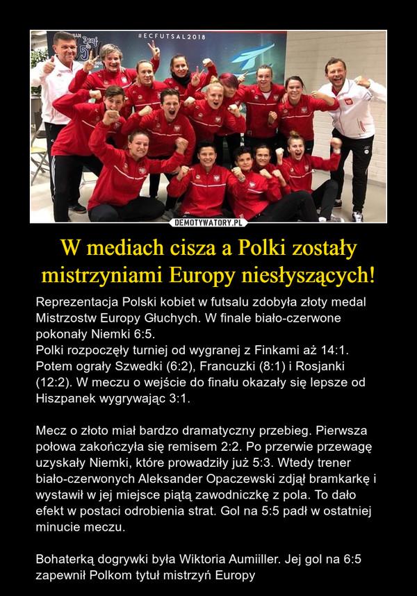 W mediach cisza a Polki zostały mistrzyniami Europy niesłyszących! – Reprezentacja Polski kobiet w futsalu zdobyła złoty medal Mistrzostw Europy Głuchych. W finale biało-czerwone pokonały Niemki 6:5.Polki rozpoczęły turniej od wygranej z Finkami aż 14:1. Potem ograły Szwedki (6:2), Francuzki (8:1) i Rosjanki (12:2). W meczu o wejście do finału okazały się lepsze od Hiszpanek wygrywając 3:1.Mecz o złoto miał bardzo dramatyczny przebieg. Pierwsza połowa zakończyła się remisem 2:2. Po przerwie przewagę uzyskały Niemki, które prowadziły już 5:3. Wtedy trener biało-czerwonych Aleksander Opaczewski zdjął bramkarkę i wystawił w jej miejsce piątą zawodniczkę z pola. To dało efekt w postaci odrobienia strat. Gol na 5:5 padł w ostatniej minucie meczu.Bohaterką dogrywki była Wiktoria Aumiiller. Jej gol na 6:5 zapewnił Polkom tytuł mistrzyń Europy