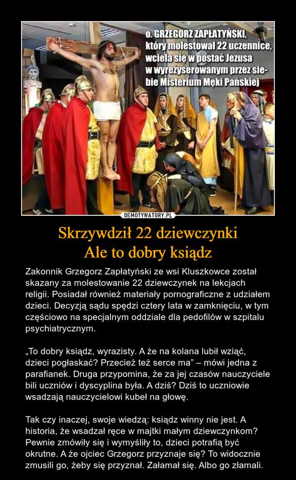 """Skrzywdził 22 dziewczynkiAle to dobry ksiądz – Zakonnik Grzegorz Zapłatyński ze wsi Kluszkowce został skazany za molestowanie 22 dziewczynek na lekcjach religii. Posiadał również materiały pornograficzne z udziałem dzieci. Decyzją sądu spędzi cztery lata w zamknięciu, w tym częściowo na specjalnym oddziale dla pedofilów w szpitalu psychiatrycznym.""""To dobry ksiądz, wyrazisty. A że na kolana lubił wziąć, dzieci pogłaskać? Przecież też serce ma"""" – mówi jedna z parafianek. Druga przypomina, że za jej czasów nauczyciele bili uczniów i dyscyplina była. A dziś? Dziś to uczniowie wsadzają nauczycielowi kubeł na głowę. Tak czy inaczej, swoje wiedzą: ksiądz winny nie jest. A historia, że wsadzał ręce w majtki małym dziewczynkom? Pewnie zmówiły się i wymyśliły to, dzieci potrafią być okrutne. A że ojciec Grzegorz przyznaje się? To widocznie zmusili go, żeby się przyznał. Załamał się. Albo go złamali. o. GRZEGORZ ZAPŁATYŃSKI który molestował 22 uczennice, wciela się w postać Jezusa w wyreżyserowanym przez siebie Misterium Męki Pańskiej"""