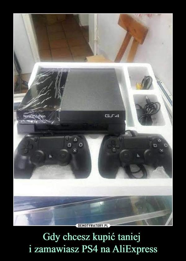 Gdy chcesz kupić taniej i zamawiasz PS4 na AliExpress –