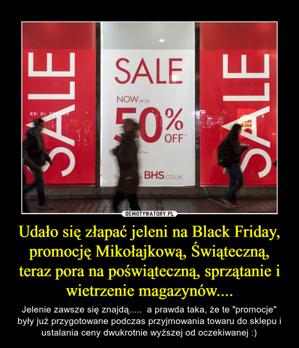 """Udało się złapać jeleni na Black Friday, promocję Mikołajkową, Świąteczną, teraz pora na poświąteczną, sprzątanie i wietrzenie magazynów.... – Jelenie zawsze się znajdą.....  a prawda taka, że te """"promocje"""" były już przygotowane podczas przyjmowania towaru do sklepu i ustalania ceny dwukrotnie wyższej od oczekiwanej :)"""