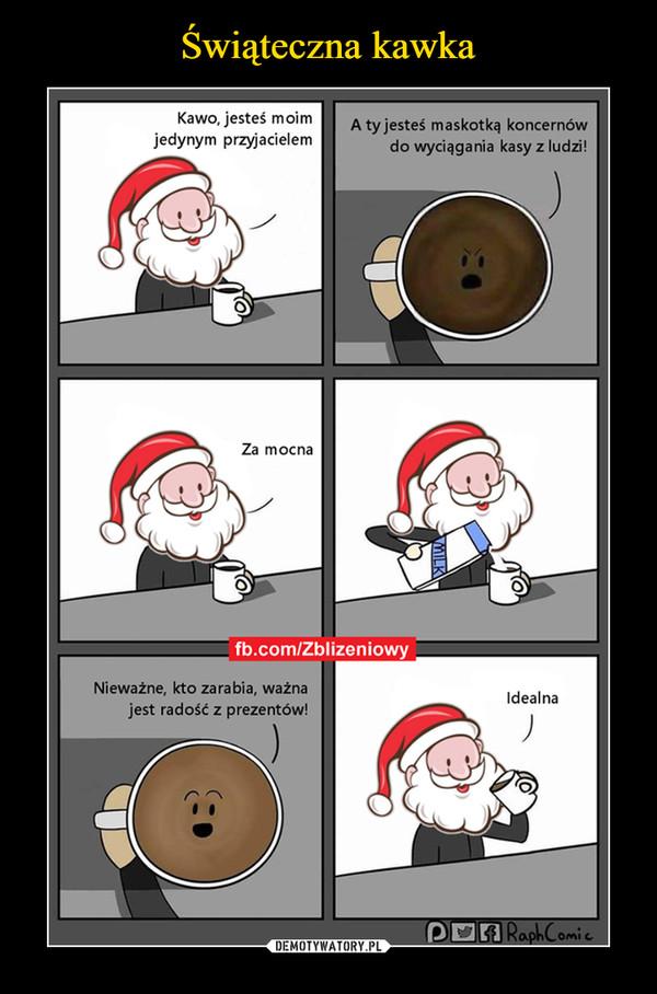 –  Kawo, jesteś moim jedynym przyjacielemA ty jesteś maskotką koncernów do wyciągania kasy z ludzi!Za mocnaNieważne, kto zarabia, ważna jest radość z prezentów! Idealna fb.com/Zblizeniowy