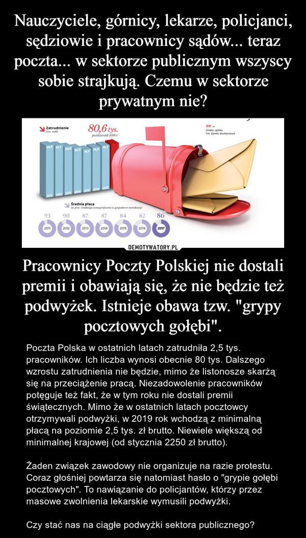 """Pracownicy Poczty Polskiej nie dostali premii i obawiają się, że nie będzie też podwyżek. Istnieje obawa tzw. """"grypy pocztowych gołębi"""". – Poczta Polska w ostatnich latach zatrudniła 2,5 tys. pracowników. Ich liczba wynosi obecnie 80 tys. Dalszego wzrostu zatrudnienia nie będzie, mimo że listonosze skarżą się na przeciążenie pracą. Niezadowolenie pracowników potęguje też fakt, że w tym roku nie dostali premii świątecznych. Mimo że w ostatnich latach pocztowcy otrzymywali podwyżki, w 2019 rok wchodzą z minimalną płacą na poziomie 2,5 tys. zł brutto. Niewiele większą od minimalnej krajowej (od stycznia 2250 zł brutto).Żaden związek zawodowy nie organizuje na razie protestu. Coraz głośniej powtarza się natomiast hasło o """"grypie gołębi pocztowych"""". To nawiązanie do policjantów, którzy przez masowe zwolnienia lekarskie wymusili podwyżki.Czy stać nas na ciągłe podwyżki sektora publicznego?"""