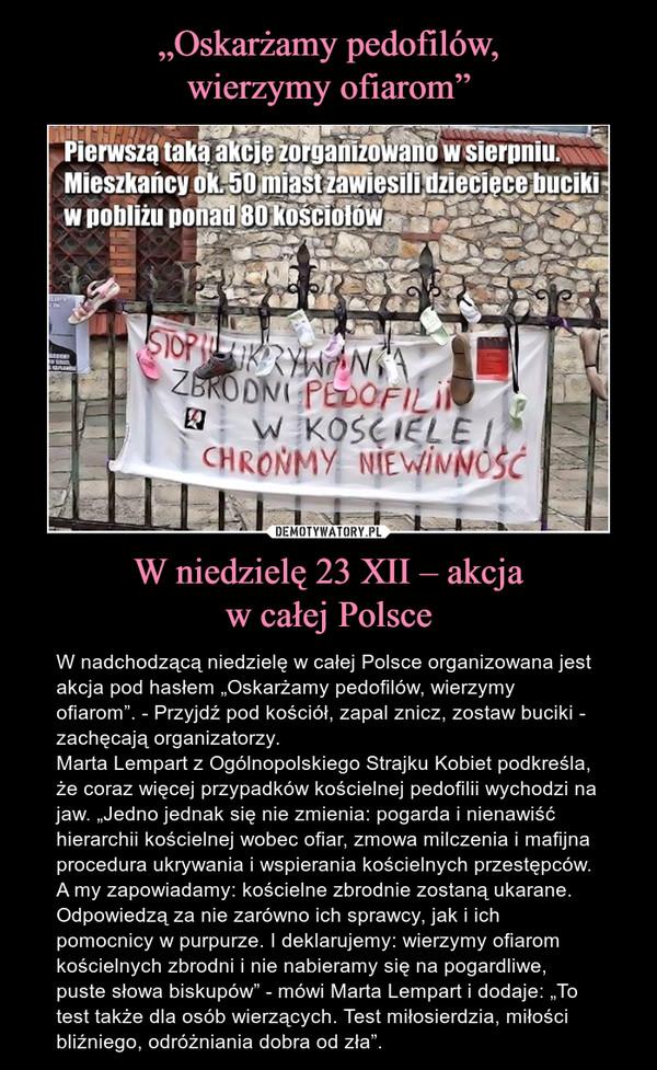 """W niedzielę 23 XII – akcjaw całej Polsce – W nadchodzącą niedzielę w całej Polsce organizowana jest akcja pod hasłem """"Oskarżamy pedofilów, wierzymy ofiarom"""". - Przyjdź pod kościół, zapal znicz, zostaw buciki - zachęcają organizatorzy.Marta Lempart z Ogólnopolskiego Strajku Kobiet podkreśla, że coraz więcej przypadków kościelnej pedofilii wychodzi na jaw. """"Jedno jednak się nie zmienia: pogarda i nienawiść hierarchii kościelnej wobec ofiar, zmowa milczenia i mafijna procedura ukrywania i wspierania kościelnych przestępców. A my zapowiadamy: kościelne zbrodnie zostaną ukarane. Odpowiedzą za nie zarówno ich sprawcy, jak i ich pomocnicy w purpurze. I deklarujemy: wierzymy ofiarom kościelnych zbrodni i nie nabieramy się na pogardliwe, puste słowa biskupów"""" - mówi Marta Lempart i dodaje: """"To test także dla osób wierzących. Test miłosierdzia, miłości bliźniego, odróżniania dobra od zła""""."""