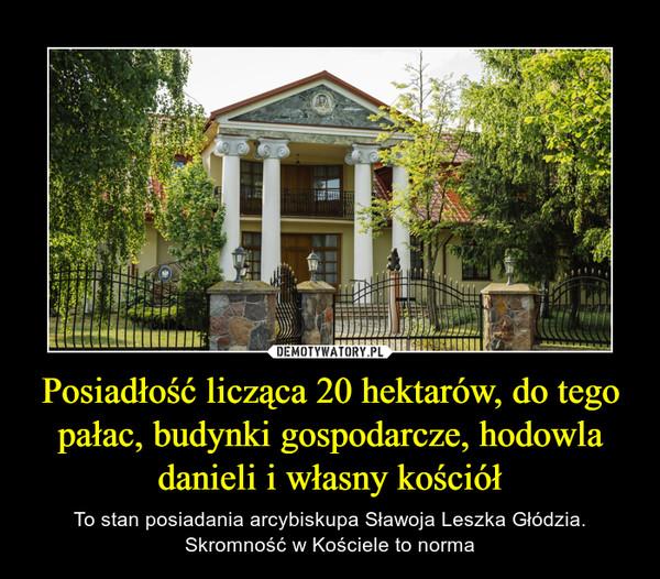 Posiadłość licząca 20 hektarów, do tego pałac, budynki gospodarcze, hodowla danieli i własny kościół – To stan posiadania arcybiskupa Sławoja Leszka Głódzia. Skromność w Kościele to norma