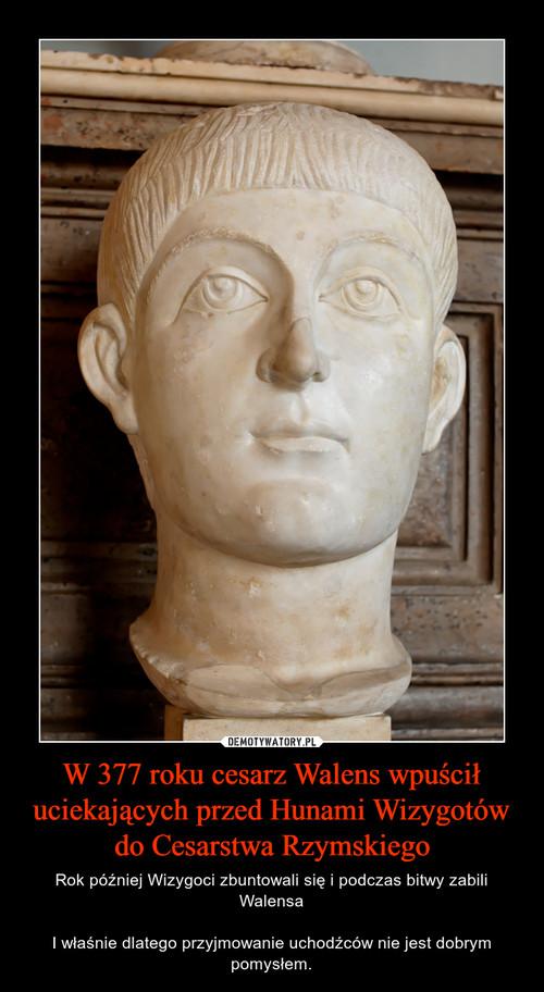 W 377 roku cesarz Walens wpuścił uciekających przed Hunami Wizygotów do Cesarstwa Rzymskiego