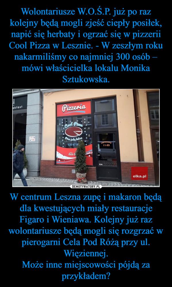 W centrum Leszna zupę i makaron będą dla kwestujących miały restauracje Figaro i Wieniawa. Kolejny już raz wolontariusze będą mogli się rozgrzać w pierogarni Cela Pod Różą przy ul. Więziennej.Może inne miejscowości pójdą za przykładem? –