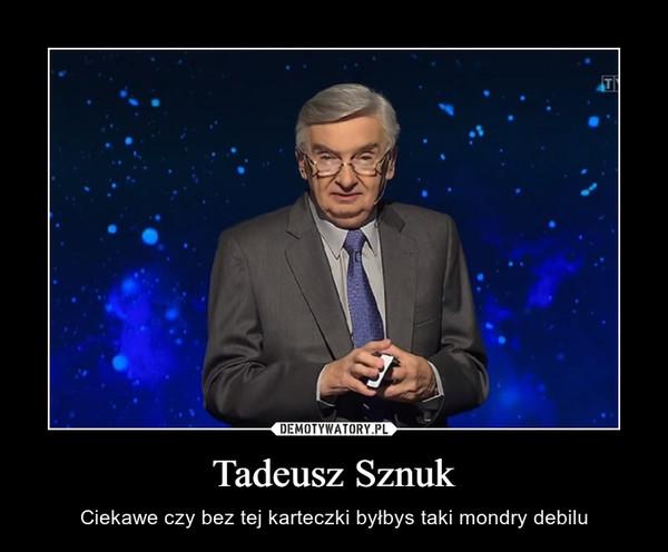 Tadeusz Sznuk – Ciekawe czy bez tej karteczki byłbys taki mondry debilu