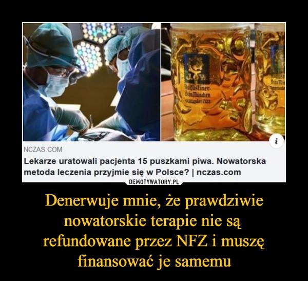 Denerwuje mnie, że prawdziwie nowatorskie terapie nie są refundowane przez NFZ i muszę finansować je samemu –