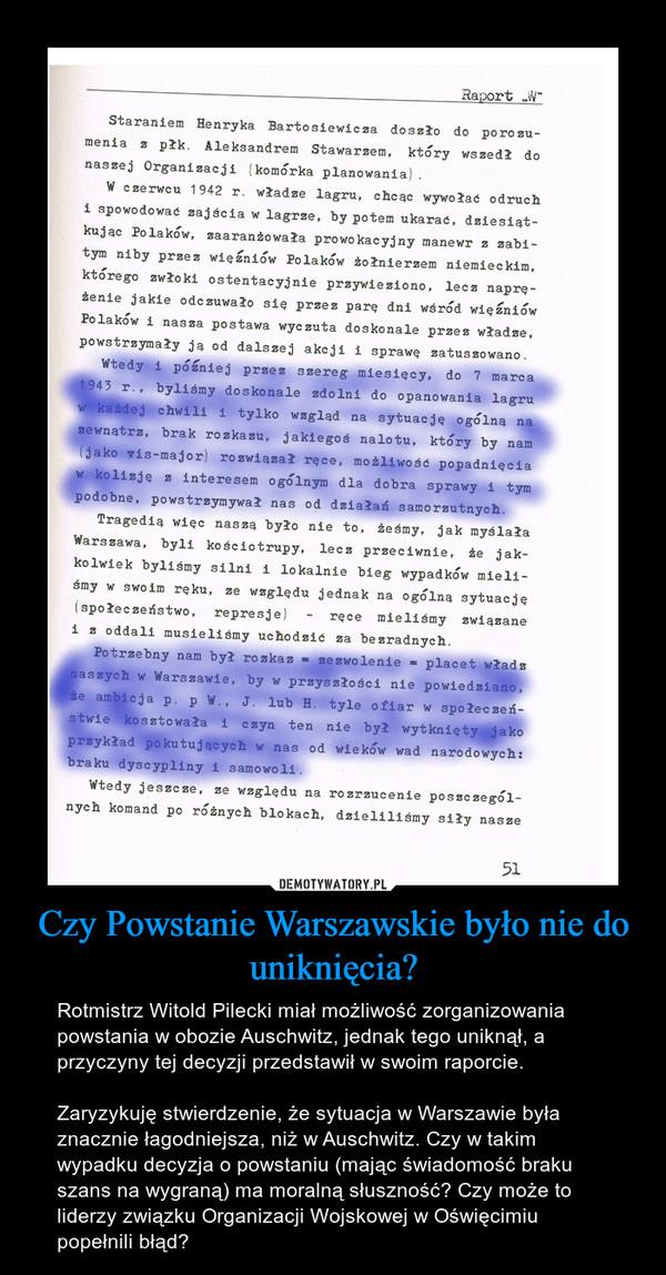 Czy Powstanie Warszawskie było nie do uniknięcia? – Rotmistrz Witold Pilecki miał możliwość zorganizowania powstania w obozie Auschwitz, jednak tego uniknął, a przyczyny tej decyzji przedstawił w swoim raporcie. Zaryzykuję stwierdzenie, że sytuacja w Warszawie była znacznie łagodniejsza, niż w Auschwitz. Czy w takim wypadku decyzja o powstaniu (mając świadomość braku szans na wygraną) ma moralną słuszność? Czy może to liderzy związku Organizacji Wojskowej w Oświęcimiu popełnili błąd?