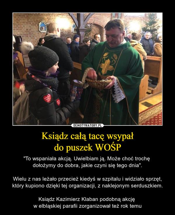 """Ksiądz całą tacę wsypałdo puszek WOŚP – """"To wspaniała akcją. Uwielbiam ją. Może choć trochę dołożymy do dobra, jakie czyni się tego dnia"""".Wielu z nas leżało przecież kiedyś w szpitalu i widziało sprzęt, który kupiono dzięki tej organizacji, z naklejonym serduszkiem.Ksiądz Kazimierz Klaban podobną akcję w elbląskiej parafii zorganizował też rok temu"""